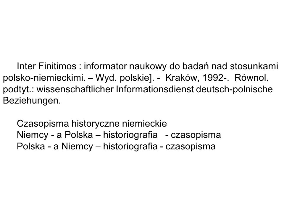 Inter Finitimos : informator naukowy do badań nad stosunkami polsko-niemieckimi. – Wyd. polskie]. - Kraków, 1992-. Równol. podtyt.: wissenschaftlicher Informationsdienst deutsch-polnische Beziehungen.
